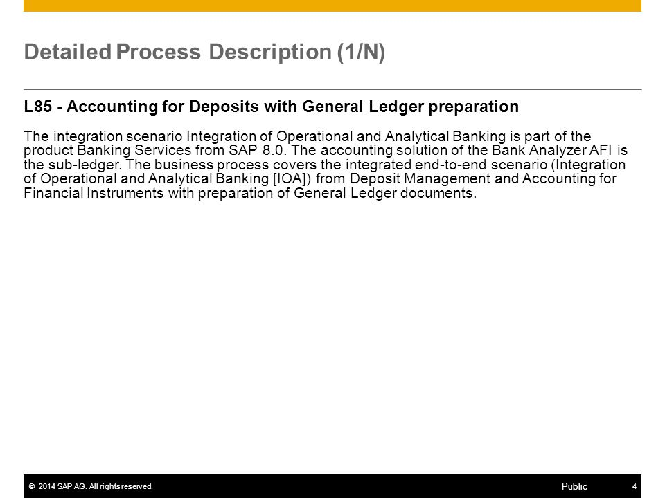 ©2014 SAP AG. All rights reserved.4 Public Detailed Process Description (1/N) L85 - Accounting for Deposits with General Ledger preparation The integr