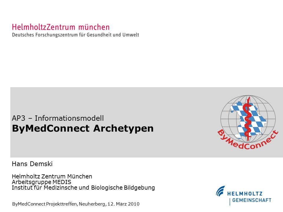 AP3 – Informationsmodell ByMedConnect Archetypen Hans Demski Helmholtz Zentrum München Arbeitsgruppe MEDIS Institut für Medizinsche und Biologische Bildgebung ByMedConnect Projekttreffen, Neuherberg, 12.