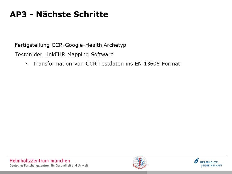 AP3 - Nächste Schritte Fertigstellung CCR-Google-Health Archetyp Testen der LinkEHR Mapping Software Transformation von CCR Testdaten ins EN 13606 Format