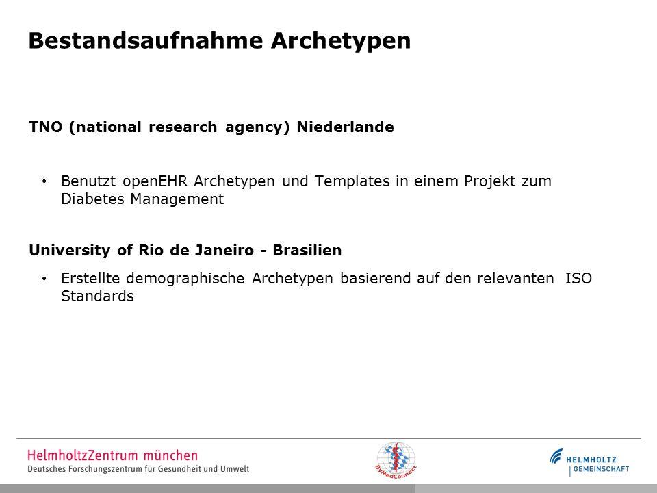 Bestandsaufnahme Archetypen TNO (national research agency) Niederlande Benutzt openEHR Archetypen und Templates in einem Projekt zum Diabetes Management University of Rio de Janeiro - Brasilien Erstellte demographische Archetypen basierend auf den relevanten ISO Standards