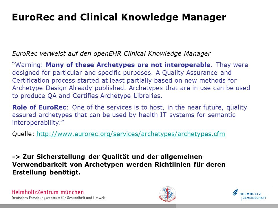 EuroRec and Clinical Knowledge Manager EuroRec verweist auf den openEHR Clinical Knowledge Manager Warning: Many of these Archetypes are not interoperable.
