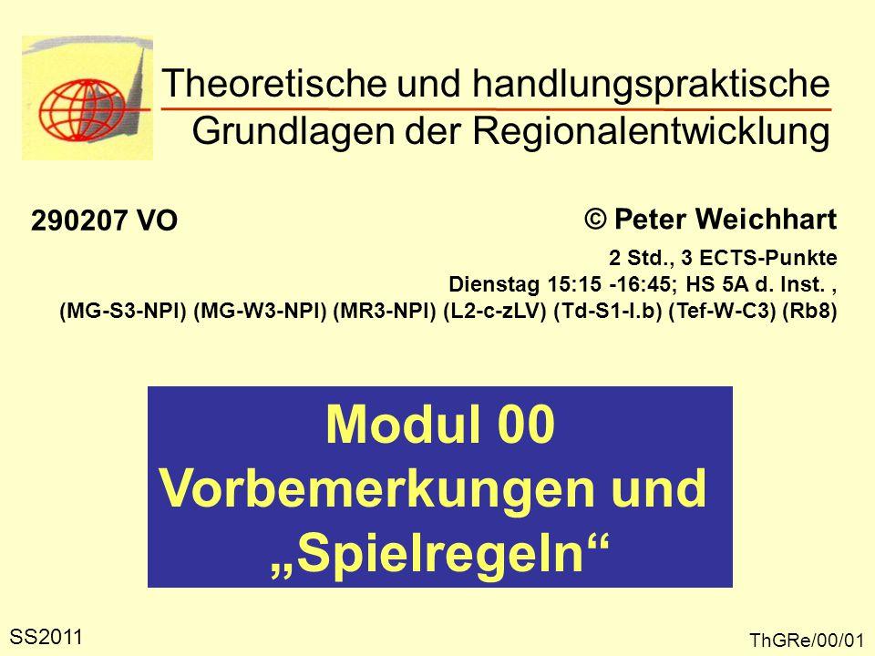 """Theoretische und handlungspraktische Grundlagen der Regionalentwicklung ThGRe/00/01 © Peter Weichhart 290207 VO Modul 00 Vorbemerkungen und """"Spielregeln SS2011 2 Std., 3 ECTS-Punkte Dienstag 15:15 -16:45; HS 5A d."""