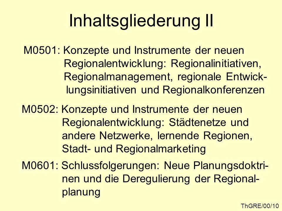ThGRE/00/10 Inhaltsgliederung II M0501: Konzepte und Instrumente der neuen Regionalentwicklung: Regionalinitiativen, Regionalmanagement, regionale Entwick- lungsinitiativen und Regionalkonferenzen M0502: Konzepte und Instrumente der neuen Regionalentwicklung: Städtenetze und andere Netzwerke, lernende Regionen, Stadt- und Regionalmarketing M0601: Schlussfolgerungen: Neue Planungsdoktri- nen und die Deregulierung der Regional- planung