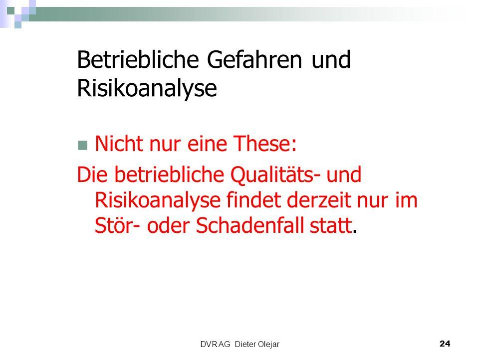 DVR AG Dieter Olejar 24 Betriebliche Gefahren und Risikoanalyse Nicht nur eine These: Die betriebliche Qualitäts- und Risikoanalyse findet derzeit nur