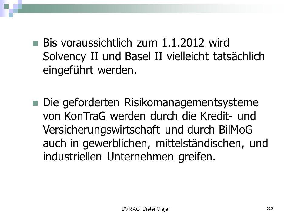 DVR AG Dieter Olejar 33 Bis voraussichtlich zum 1.1.2012 wird Solvency II und Basel II vielleicht tatsächlich eingeführt werden. Die geforderten Risik