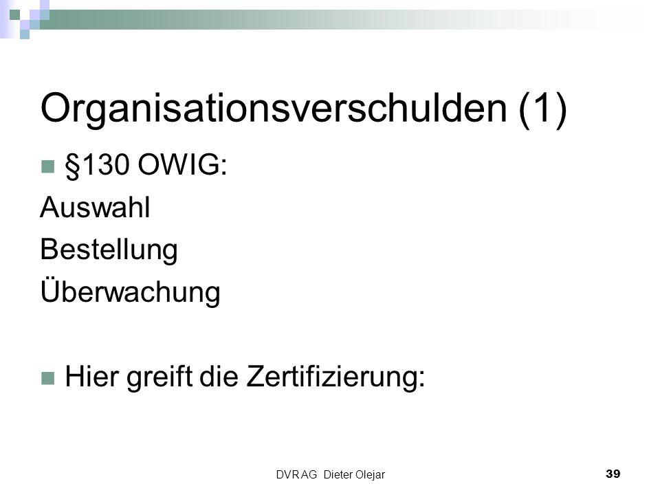 Organisationsverschulden (1) §130 OWIG: Auswahl Bestellung Überwachung Hier greift die Zertifizierung: DVR AG Dieter Olejar 39