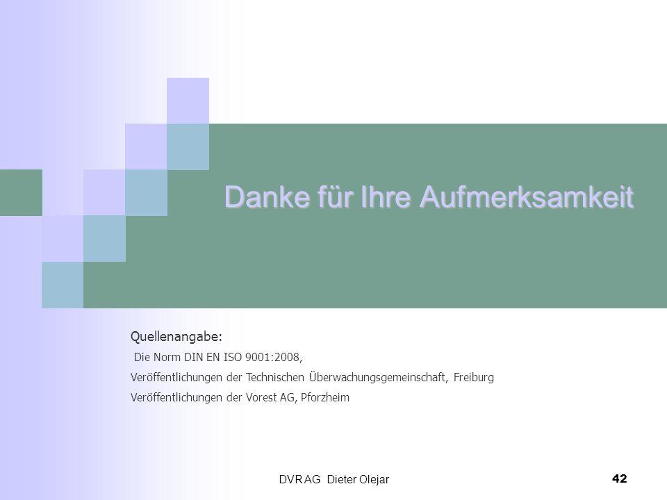 DVR AG Dieter Olejar 42 Danke für Ihre Aufmerksamkeit Quellenangabe: Die Norm DIN EN ISO 9001:2008, Veröffentlichungen der Technischen Überwachungsgem