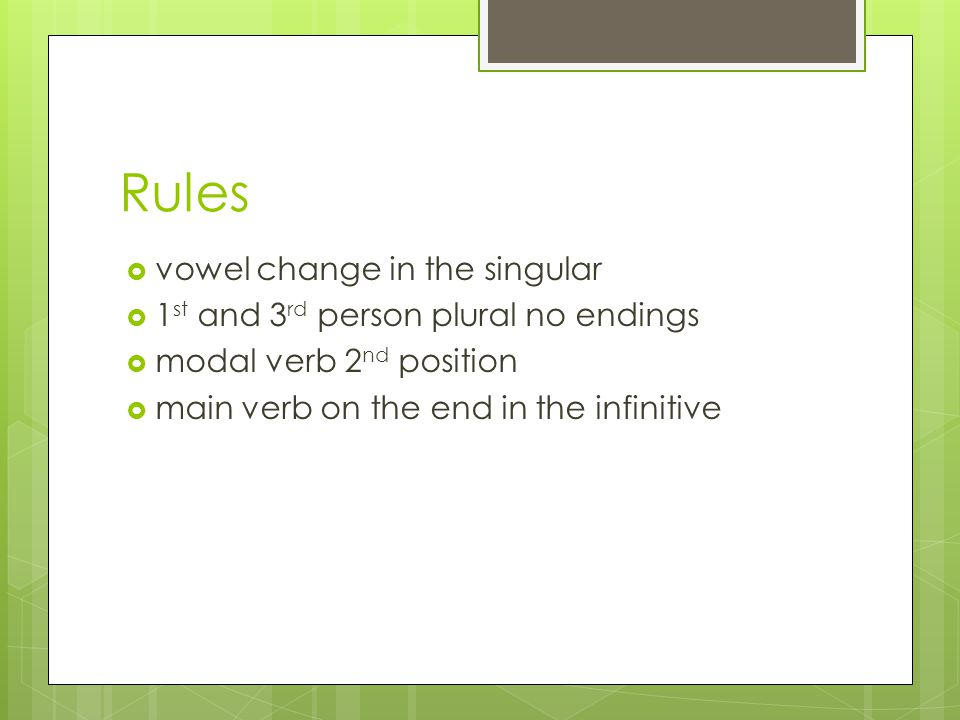 Rules  vowel change in the singular  1 st and 3 rd person plural no endings  modal verb 2 nd position  main verb on the end in the infinitive