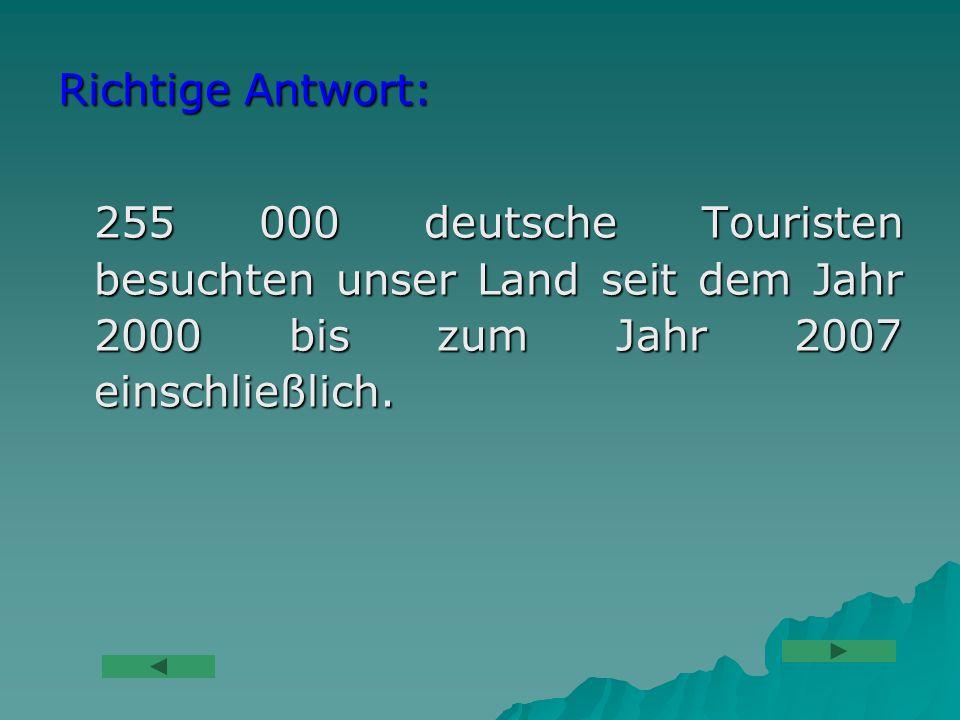 Richtige Antwort: 255 000 deutsche Touristen besuchten unser Land seit dem Jahr 2000 bis zum Jahr 2007 einschließlich.