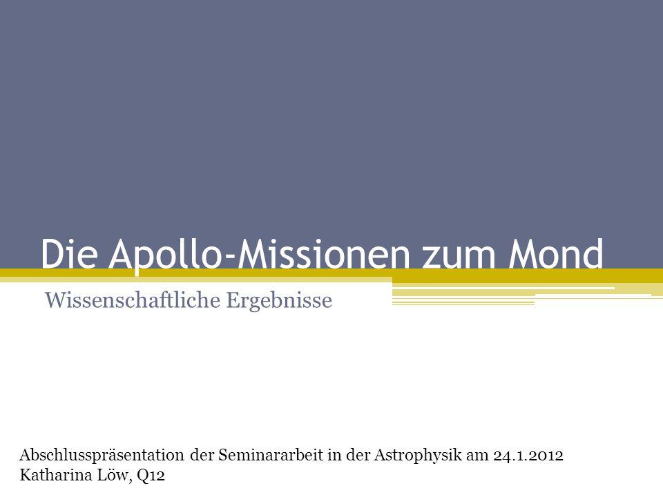 Die Apollo-Missionen zum Mond Wissenschaftliche Ergebnisse Abschlusspräsentation der Seminararbeit in der Astrophysik am 24.1.2012 Katharina Löw, Q12
