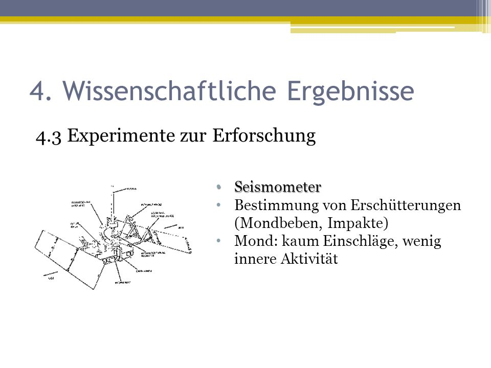 4. Wissenschaftliche Ergebnisse 4.3 Experimente zur Erforschung Seismometer Seismometer Bestimmung von Erschütterungen (Mondbeben, Impakte) Mond: kaum