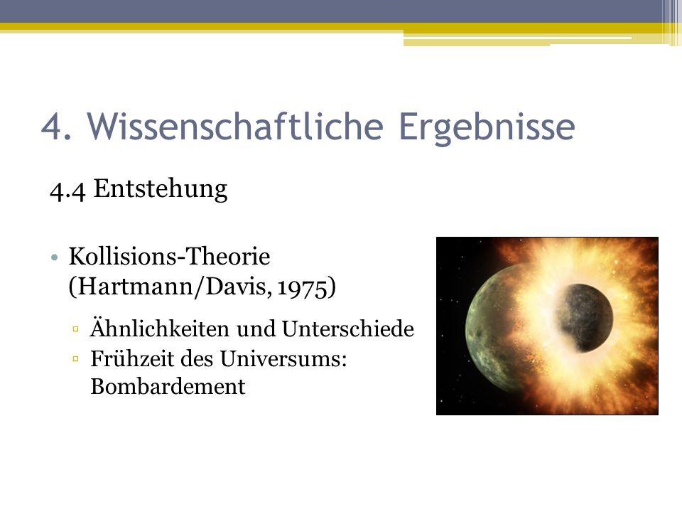 4. Wissenschaftliche Ergebnisse 4.4 Entstehung Kollisions-Theorie (Hartmann/Davis, 1975) ▫Ähnlichkeiten und Unterschiede ▫Frühzeit des Universums: Bom