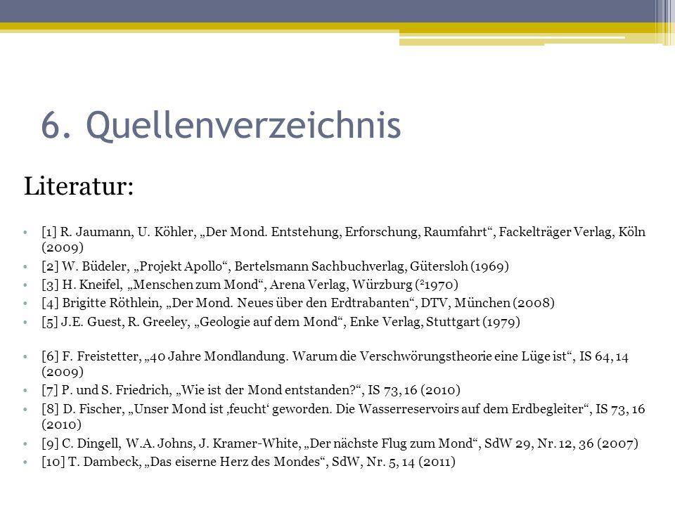 "6. Quellenverzeichnis Literatur: [1] R. Jaumann, U. Köhler, ""Der Mond. Entstehung, Erforschung, Raumfahrt"", Fackelträger Verlag, Köln (2009) [2] W. Bü"