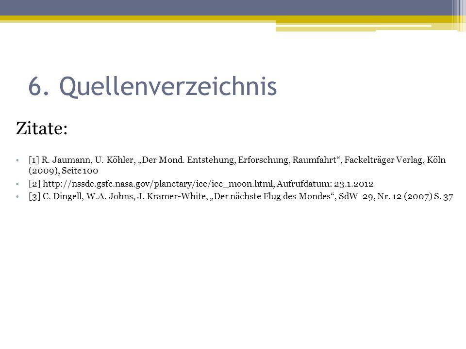 """6. Quellenverzeichnis Zitate: [1] R. Jaumann, U. Köhler, """"Der Mond. Entstehung, Erforschung, Raumfahrt"""", Fackelträger Verlag, Köln (2009), Seite 100 ["""