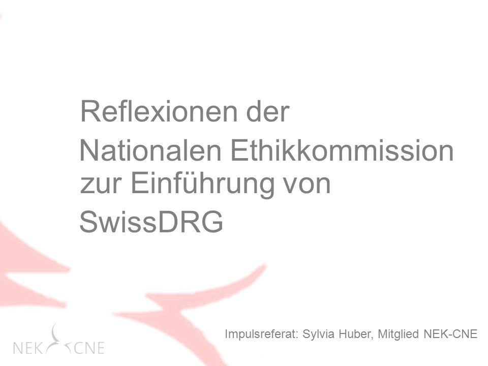 Reflexionen der Nationalen Ethikkommission zur Einführung von SwissDRG Impulsreferat: Sylvia Huber, Mitglied NEK-CNE