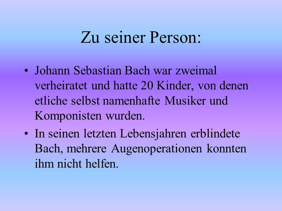 Johann Sebastian Bach (1685-1750) Herkunft: Eisenach Familienstand: 2 mal verheiratet, 20 Kinder. Er war ein Künstler des Barocks. In späteren Jahren