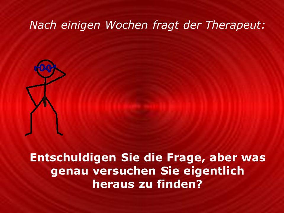 Nach einigen Wochen fragt der Therapeut: Entschuldigen Sie die Frage, aber was genau versuchen Sie eigentlich heraus zu finden?
