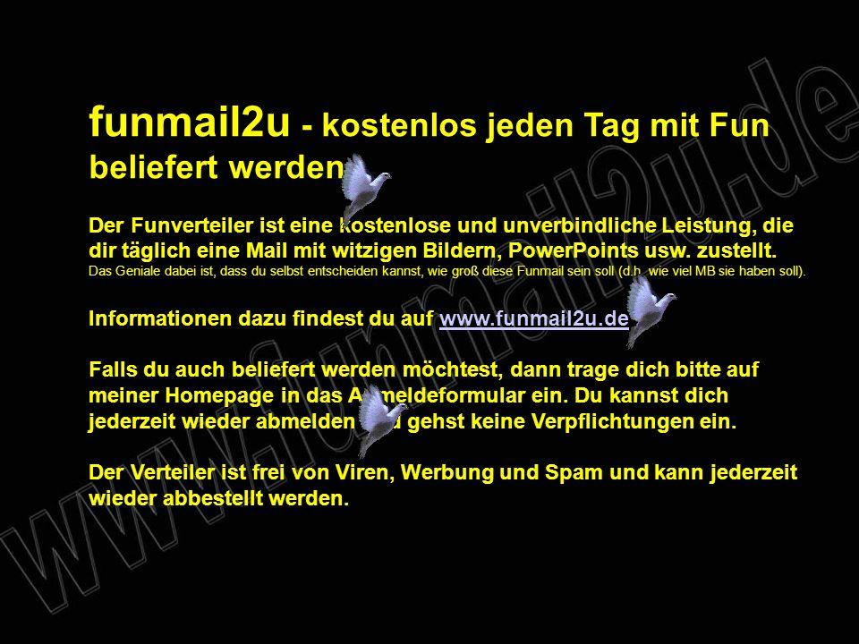 funmail2u - kostenlos jeden Tag mit Fun beliefert werden Der Funverteiler ist eine kostenlose und unverbindliche Leistung, die dir täglich eine Mail mit witzigen Bildern, PowerPoints usw.