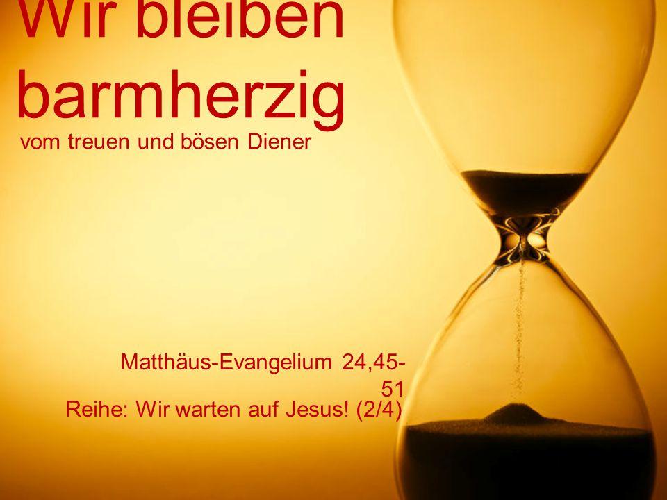 Wir bleiben barmherzig Reihe: Wir warten auf Jesus! (2/4) vom treuen und bösen Diener Matthäus-Evangelium 24,45- 51