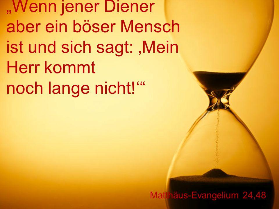 """Matthäus-Evangelium 24,48 """"Wenn jener Diener aber ein böser Mensch ist und sich sagt: 'Mein Herr kommt noch lange nicht!'"""