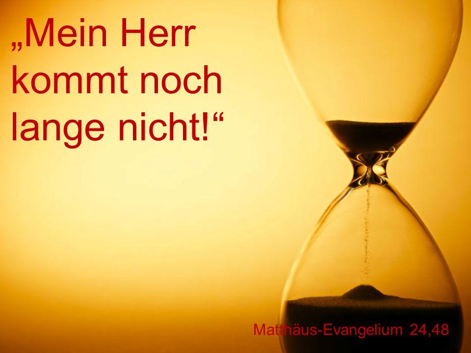 """Matthäus-Evangelium 24,48 """"Mein Herr kommt noch lange nicht!"""