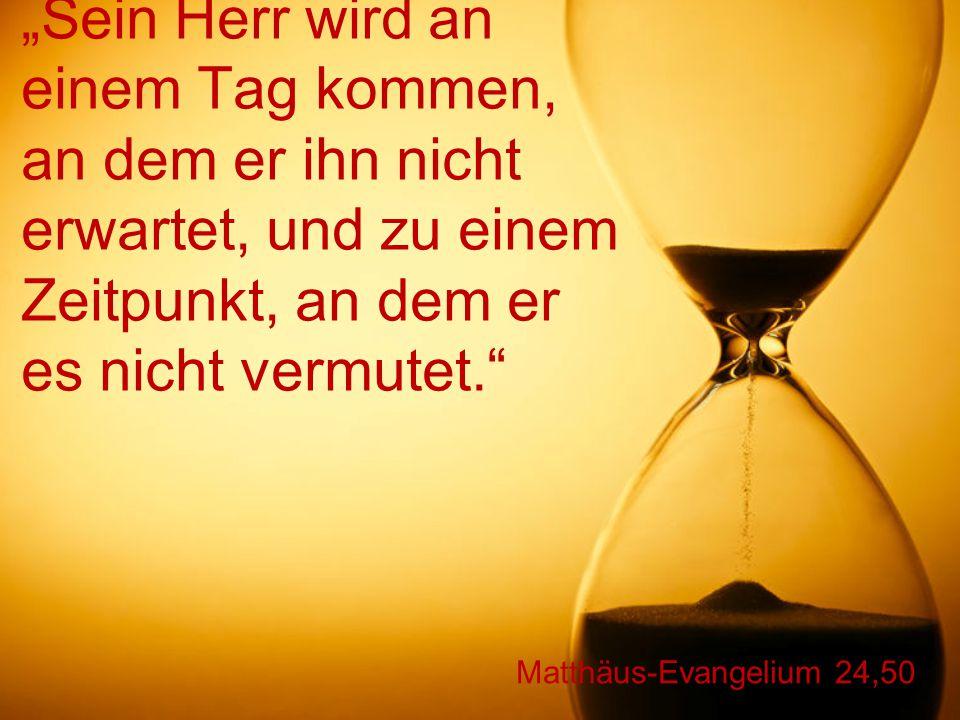 """Matthäus-Evangelium 24,50 """"Sein Herr wird an einem Tag kommen, an dem er ihn nicht erwartet, und zu einem Zeitpunkt, an dem er es nicht vermutet."""