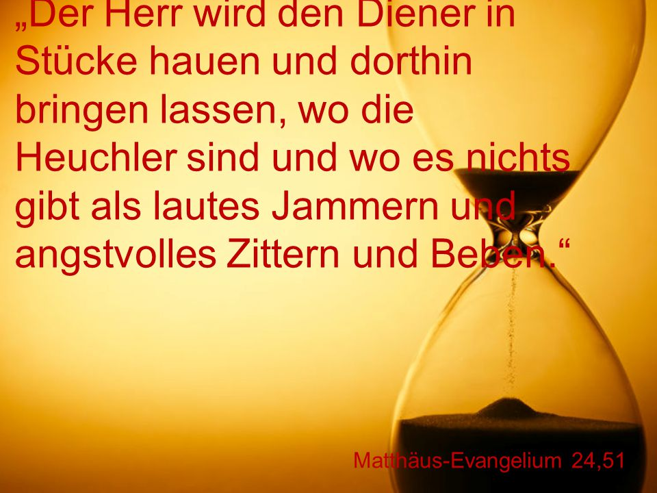 """Matthäus-Evangelium 24,51 """"Der Herr wird den Diener in Stücke hauen und dorthin bringen lassen, wo die Heuchler sind und wo es nichts gibt als lautes Jammern und angstvolles Zittern und Beben."""