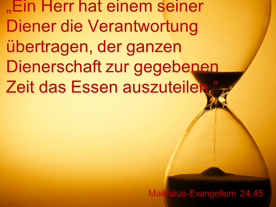 """Matthäus-Evangelium 24,45 """"Ein Herr hat einem seiner Diener die Verantwortung übertragen, der ganzen Dienerschaft zur gegebenen Zeit das Essen auszuteilen."""