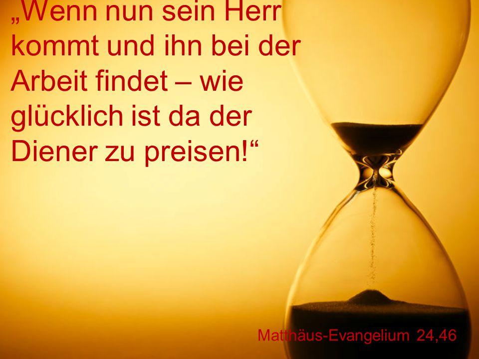"""Matthäus-Evangelium 24,46 """"Wenn nun sein Herr kommt und ihn bei der Arbeit findet – wie glücklich ist da der Diener zu preisen!"""
