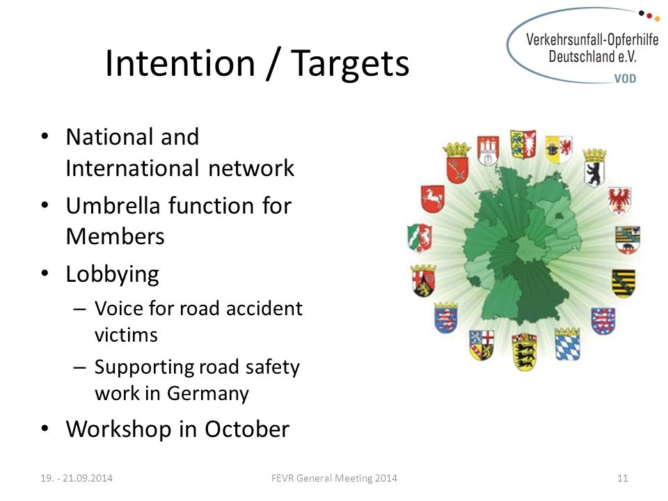 Intention / Targets National and International network Umbrella function for Members Lobbying – Voice for road accident victims – Supporting road safety work in Germany Workshop in October 19.