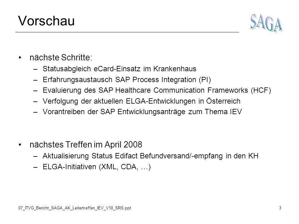 07_ITVG_Bericht_SAGA_AK_Leitertreffen_IEV_V10_SRS.ppt3 Vorschau nächste Schritte: –Statusabgleich eCard-Einsatz im Krankenhaus –Erfahrungsaustausch SAP Process Integration (PI) –Evaluierung des SAP Healthcare Communication Frameworks (HCF) –Verfolgung der aktuellen ELGA-Entwicklungen in Österreich –Vorantreiben der SAP Entwicklungsanträge zum Thema IEV nächstes Treffen im April 2008 –Aktualisierung Status Edifact Befundversand/-empfang in den KH –ELGA-Initiativen (XML, CDA, …)