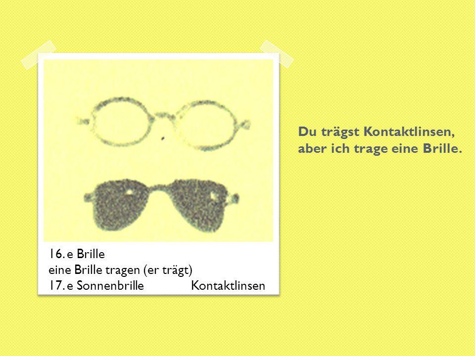 Du trägst Kontaktlinsen, aber ich trage eine Brille. 16. e Brille eine Brille tragen (er trägt) 17. e SonnenbrilleKontaktlinsen