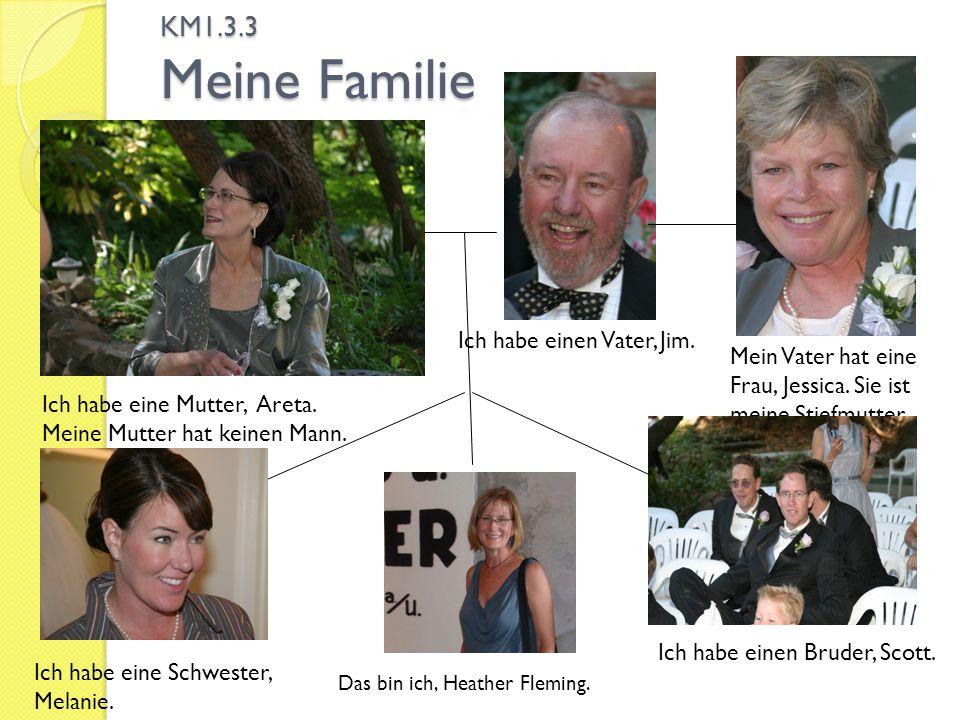 KM1.3.3 Meine Familie Das bin ich, Heather Fleming. Ich habe eine Mutter, Areta. Meine Mutter hat keinen Mann. Ich habe einen Vater, Jim. Mein Vater h