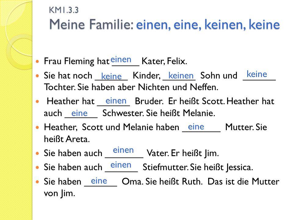 KM1.3.3 Meine Familie: einen, eine, keinen, keine Frau Fleming hat _____ Kater, Felix. Sie hat noch ______ Kinder, ______ Sohn und ______ Tochter. Sie
