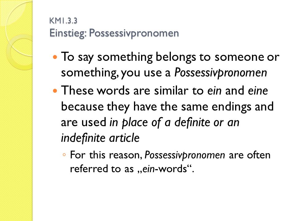 "KM1.3.3 Einstieg: Possessivpronomen To say something belongs to someone or something, you use a Possessivpronomen These words are similar to ein and eine because they have the same endings and are used in place of a definite or an indefinite article ◦ For this reason, Possessivpronomen are often referred to as ""ein-words ."