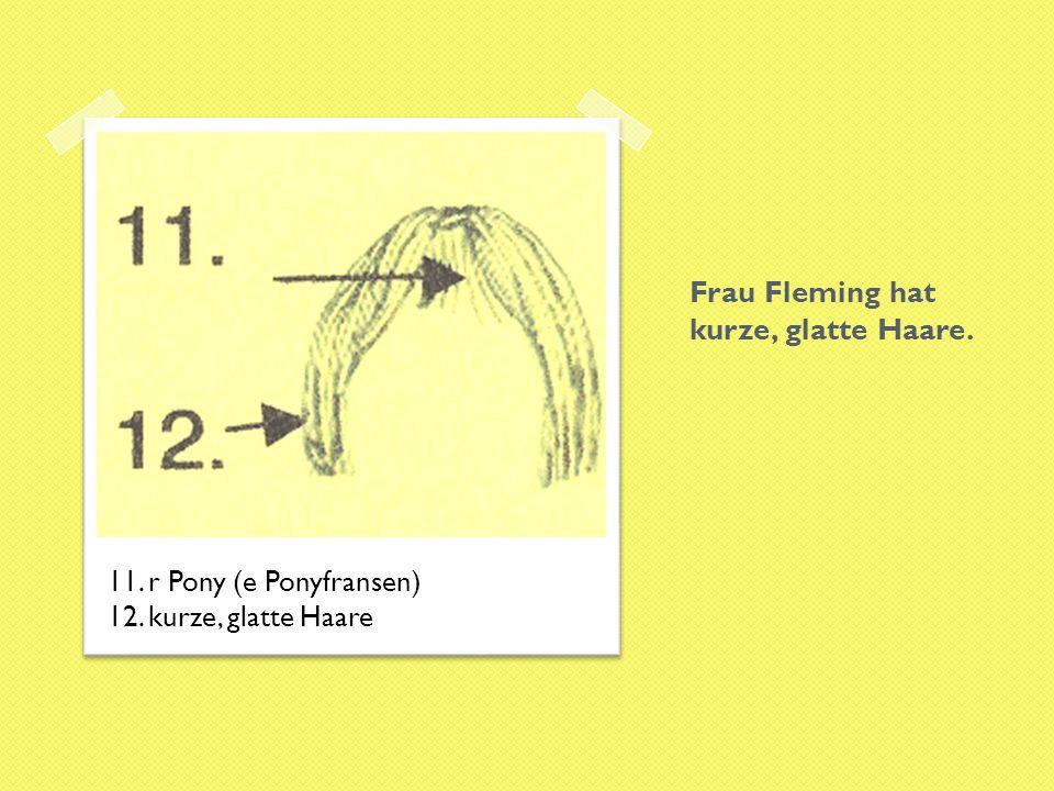 Frau Fleming hat kurze, glatte Haare. 11. r Pony (e Ponyfransen) 12. kurze, glatte Haare