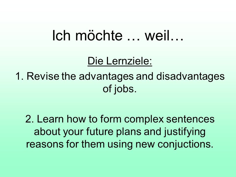 Ich möchte … weil… Die Lernziele: 1. Revise the advantages and disadvantages of jobs. 2. Learn how to form complex sentences about your future plans a