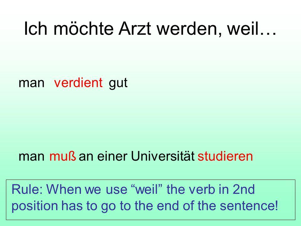 Ich möchte Arzt werden, weil… man gut man an einer Universität studieren verdient muß Rule: When we use weil the verb in 2nd position has to go to the end of the sentence!
