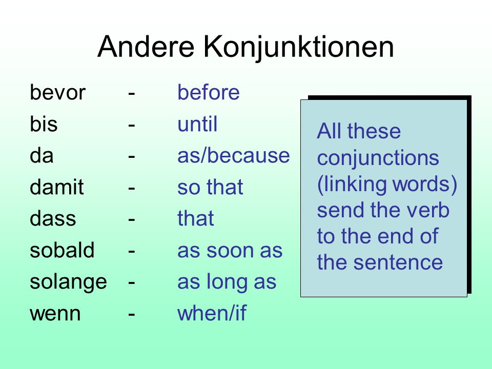 Andere Konjunktionen bevor-before bis-until da-as/because damit-so that dass-that sobald-as soon as solange-as long as wenn-when/if All these conjunctions (linking words) send the verb to the end of the sentence
