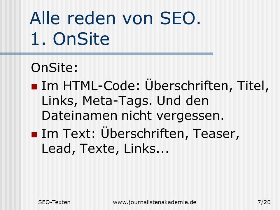 SEO-Textenwww.journalistenakademie.de7/20 Alle reden von SEO. 1. OnSite OnSite: Im HTML-Code: Überschriften, Titel, Links, Meta-Tags. Und den Dateinam