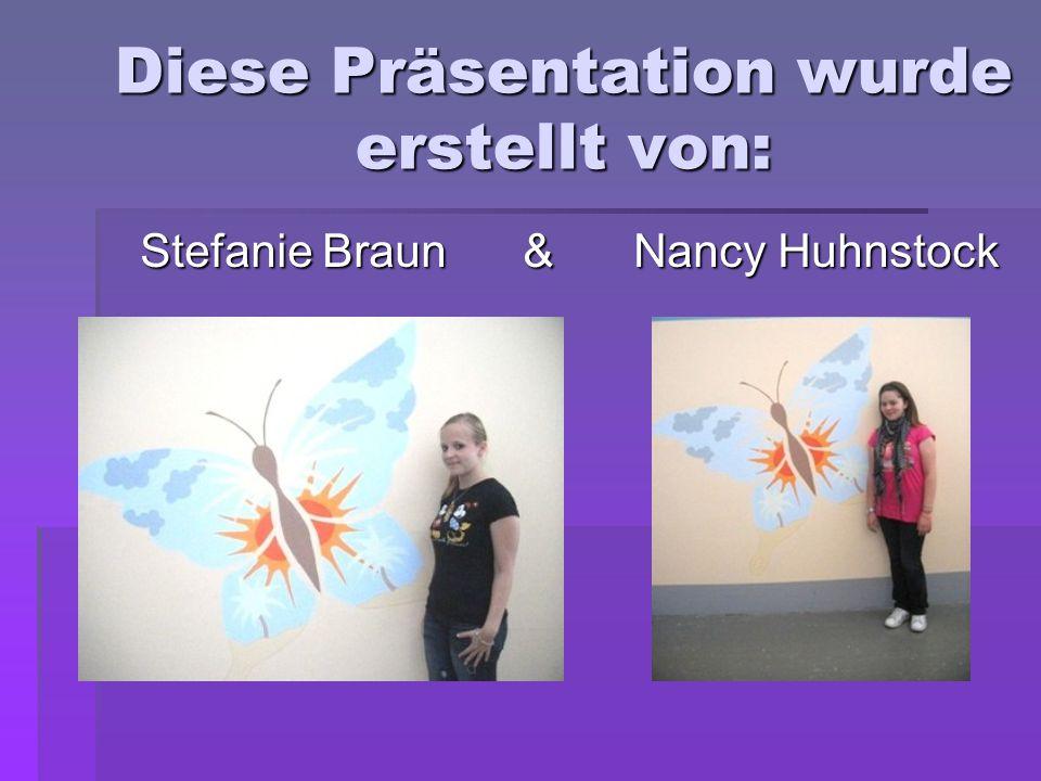 Diese Präsentation wurde erstellt von: Stefanie Braun & Nancy Huhnstock