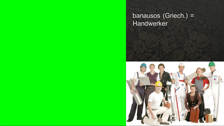 Banausos banausos (Griech.) = Handwerker