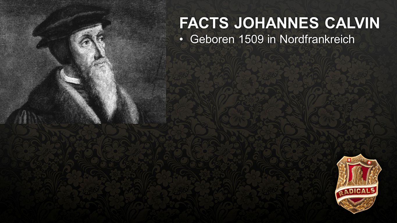 Facts Calvin FACTS JOHANNES CALVIN Geboren 1509 in NordfrankreichGeboren 1509 in Nordfrankreich Studiert Rechtswissenschaften und wird JuristStudiert Rechtswissenschaften und wird Jurist