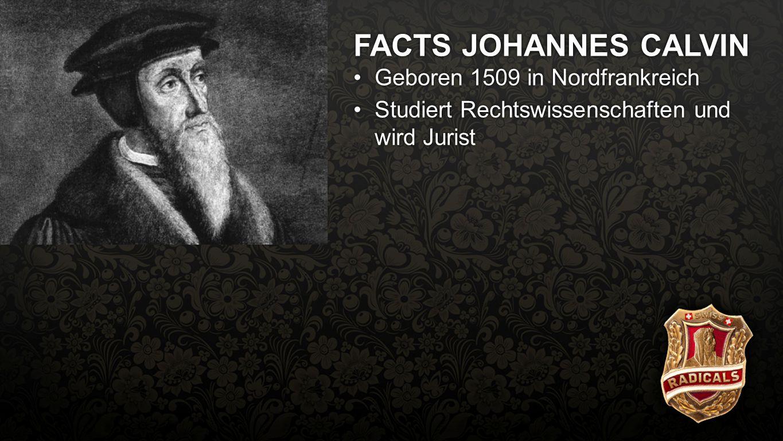 Facts Calvin FACTS JOHANNES CALVIN Geboren 1509 in NordfrankreichGeboren 1509 in Nordfrankreich Studiert Rechtswissenschaften und wird JuristStudiert