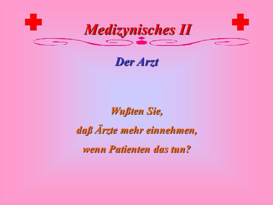 Medizynisches II Der Arzt Wußten Sie, daß Ärzte auch etwas einnehmen, nicht nur die Patienten?