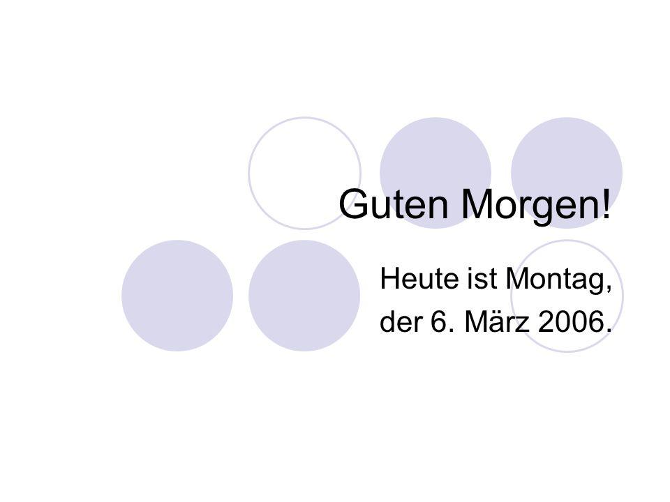 Guten Morgen! Heute ist Montag, der 6. März 2006.