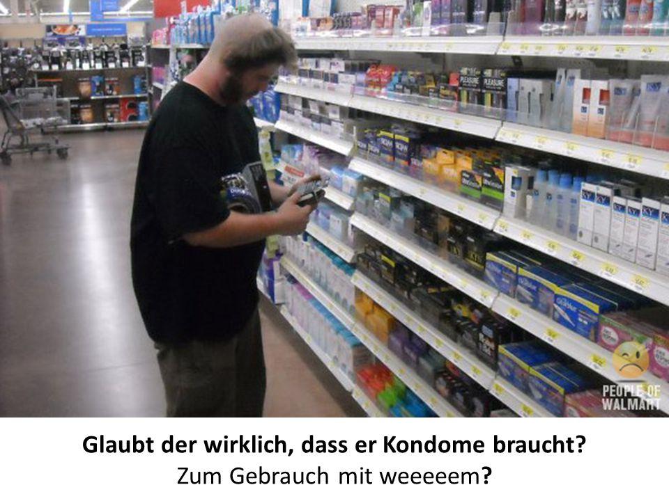 Glaubt der wirklich, dass er Kondome braucht? Zum Gebrauch mit weeeeem?