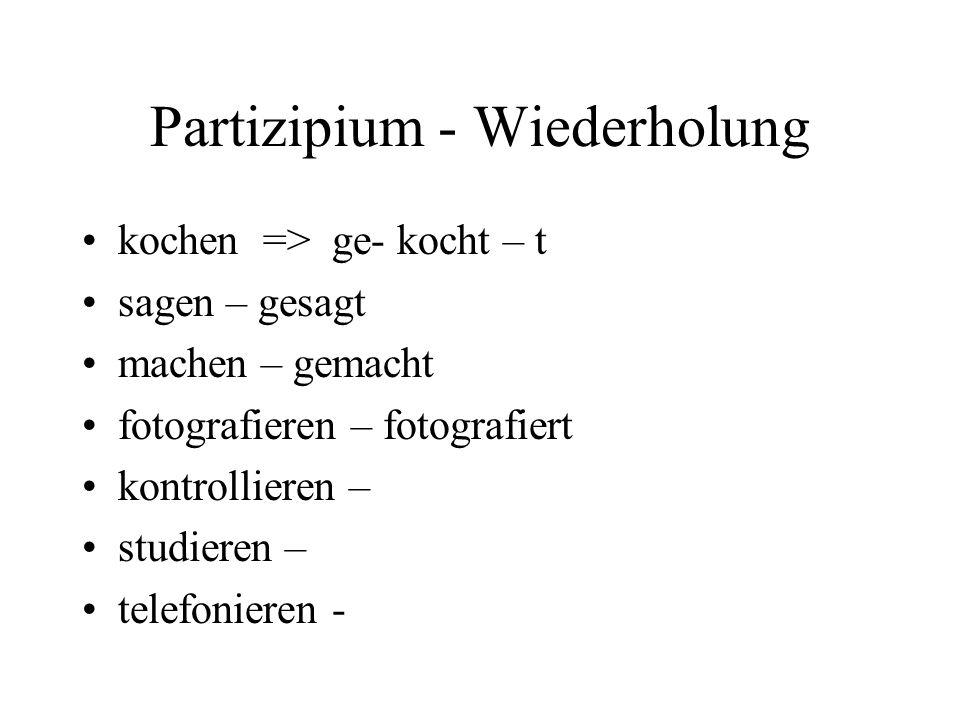 Partizipium - Wiederholung kochen => ge- kocht – t sagen – gesagt machen – gemacht fotografieren – fotografiert kontrollieren – studieren – telefonieren -