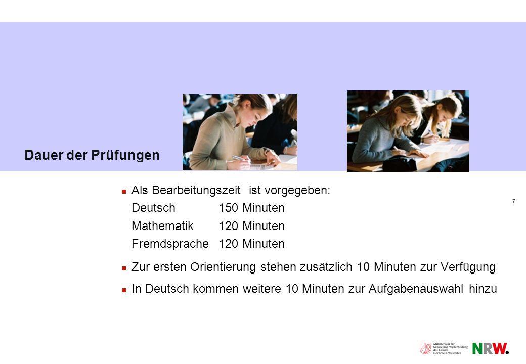 7 Dauer der Prüfungen Als Bearbeitungszeit ist vorgegeben: Deutsch 150 Minuten Mathematik120 Minuten Fremdsprache120 Minuten Zur ersten Orientierung stehen zusätzlich 10 Minuten zur Verfügung In Deutsch kommen weitere 10 Minuten zur Aufgabenauswahl hinzu
