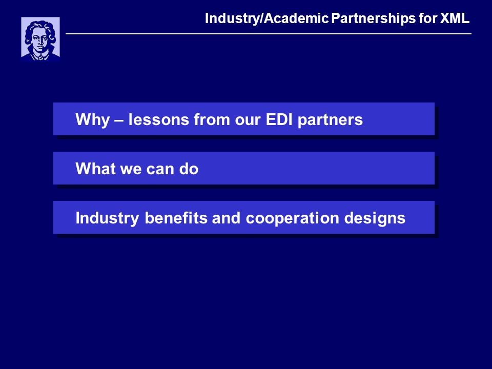 Why – lessons from our EDI partners Industry/Academic Partnerships for XML What we can doIndustry Benefits and cooperation designs
